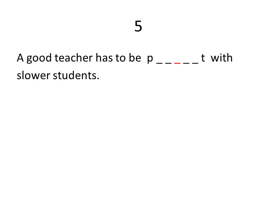 5 A good teacher has to be p _ _ _ _ _ t with slower students.