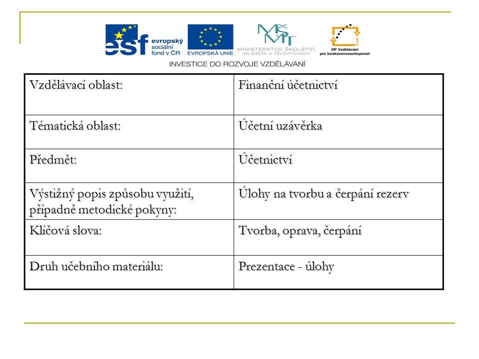 Vzdělávací oblast: Finanční účetnictví Tématická oblast: Účetní uzávěrka Předmět:Účetnictví Výstižný popis způsobu využití, případně metodické pokyny: Úlohy na tvorbu a čerpání rezerv Klíčová slova: Tvorba, oprava, čerpání Druh učebního materiálu: Prezentace - úlohy