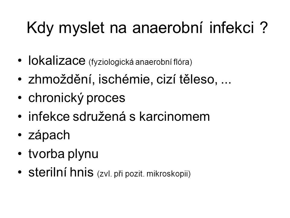 Kdy myslet na anaerobní infekci ? lokalizace (fyziologická anaerobní flóra) zhmoždění, ischémie, cizí těleso,... chronický proces infekce sdružená s k