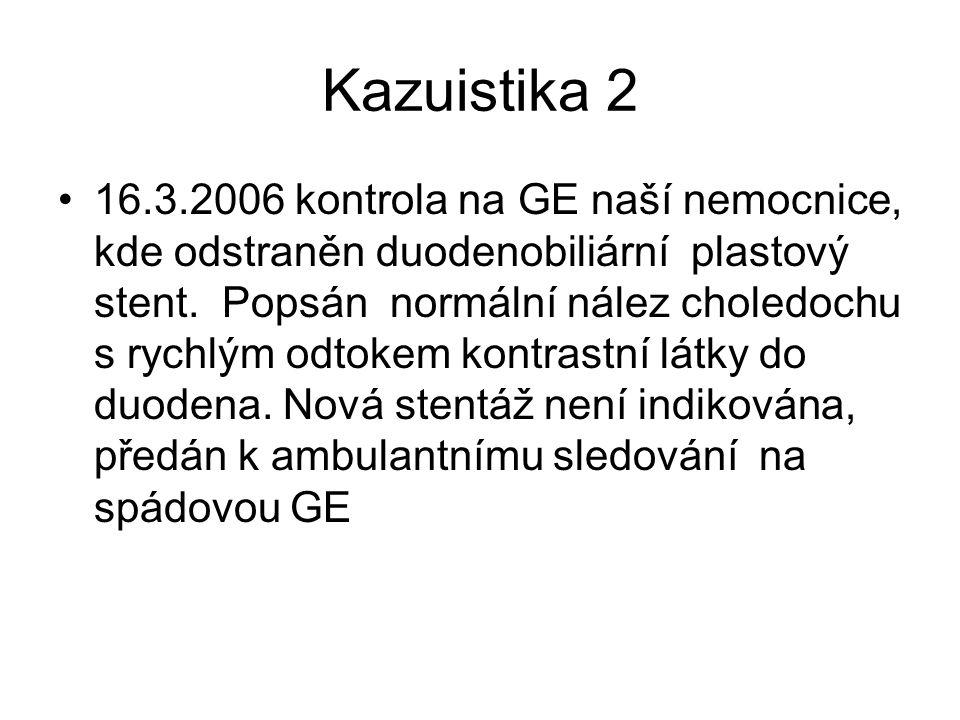 Kazuistika 2 16.3.2006 kontrola na GE naší nemocnice, kde odstraněn duodenobiliární plastový stent. Popsán normální nález choledochu s rychlým odtokem