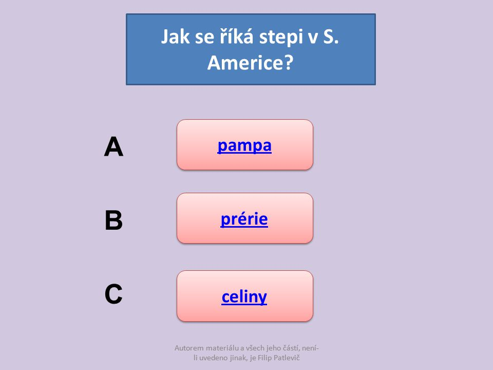 Autorem materiálu a všech jeho částí, není- li uvedeno jinak, je Filip Patlevič Jak se říká stepi v S. Americe? pampa prérie celiny A B C