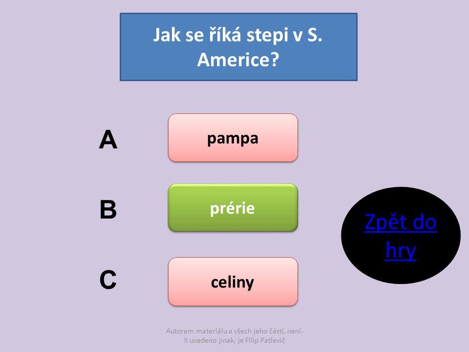 Autorem materiálu a všech jeho částí, není- li uvedeno jinak, je Filip Patlevič Jak se říká stepi v S. Americe? pampa prérie celiny A B C Zpět do hry