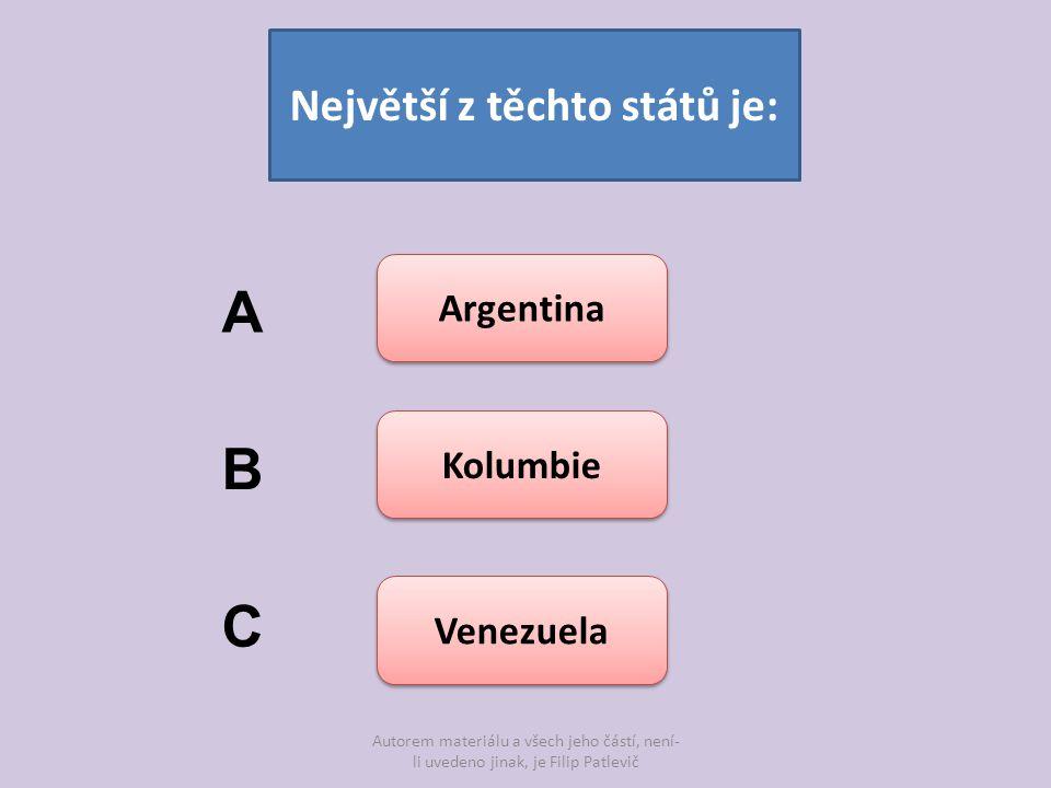 Autorem materiálu a všech jeho částí, není- li uvedeno jinak, je Filip Patlevič Největší z těchto států je: Argentina Kolumbie Venezuela A B C Zpět do hry
