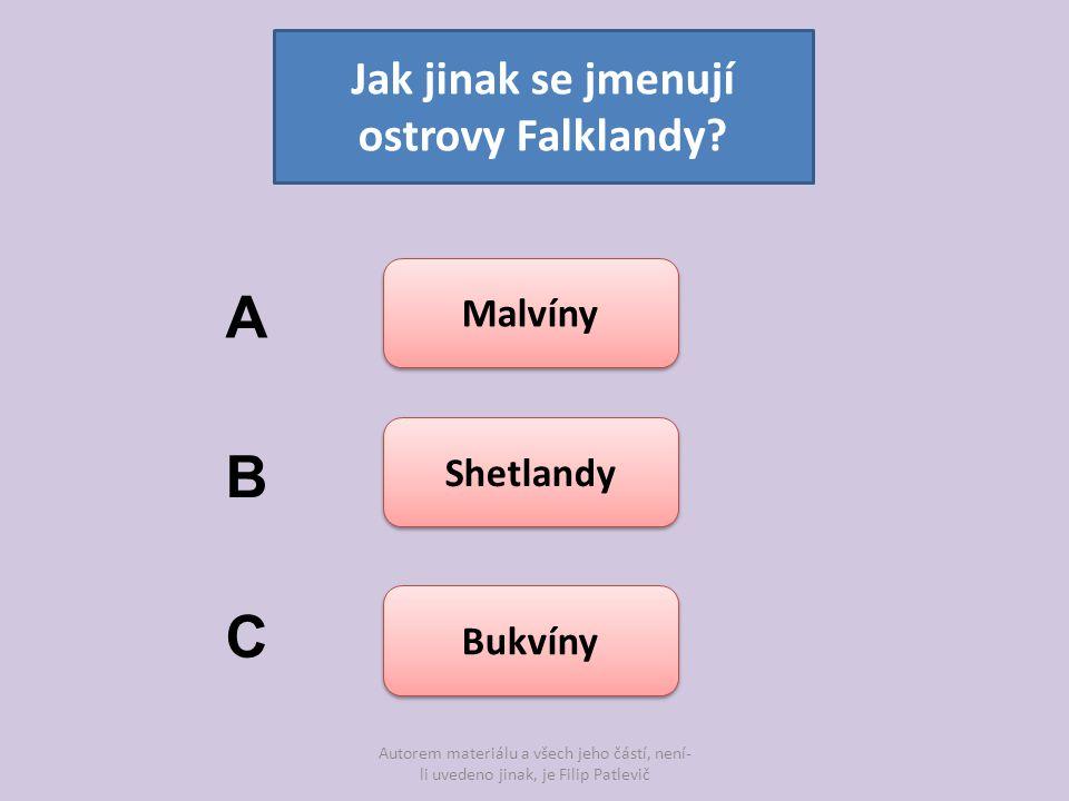 Autorem materiálu a všech jeho částí, není- li uvedeno jinak, je Filip Patlevič Jak jinak se jmenují ostrovy Falklandy? Malvíny Shetlandy Bukvíny A B