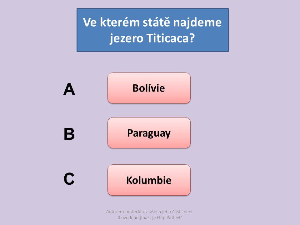 Autorem materiálu a všech jeho částí, není- li uvedeno jinak, je Filip Patlevič Ve kterém státě najdeme jezero Titicaca? Bolívie Paraguay Kolumbie A B