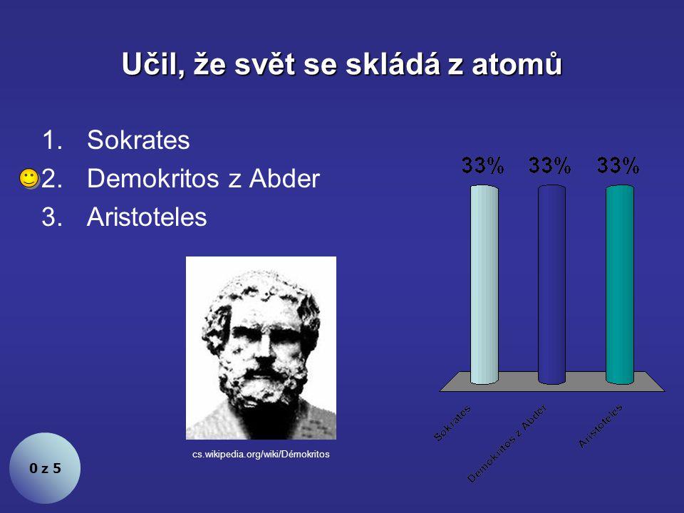 Učil, že svět se skládá z atomů 0 z 5 1.Sokrates 2.Demokritos z Abder 3.Aristoteles cs.wikipedia.org/wiki/Démokritos