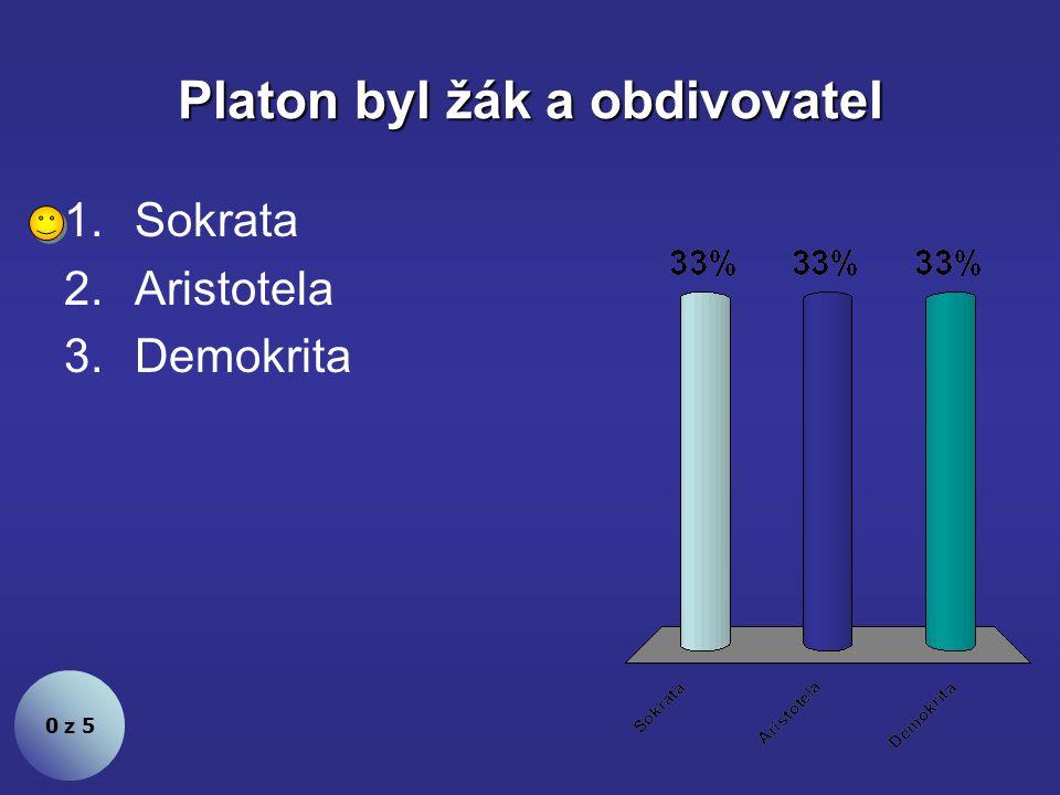 Platon byl žák a obdivovatel 0 z 5 1.Sokrata 2.Aristotela 3.Demokrita