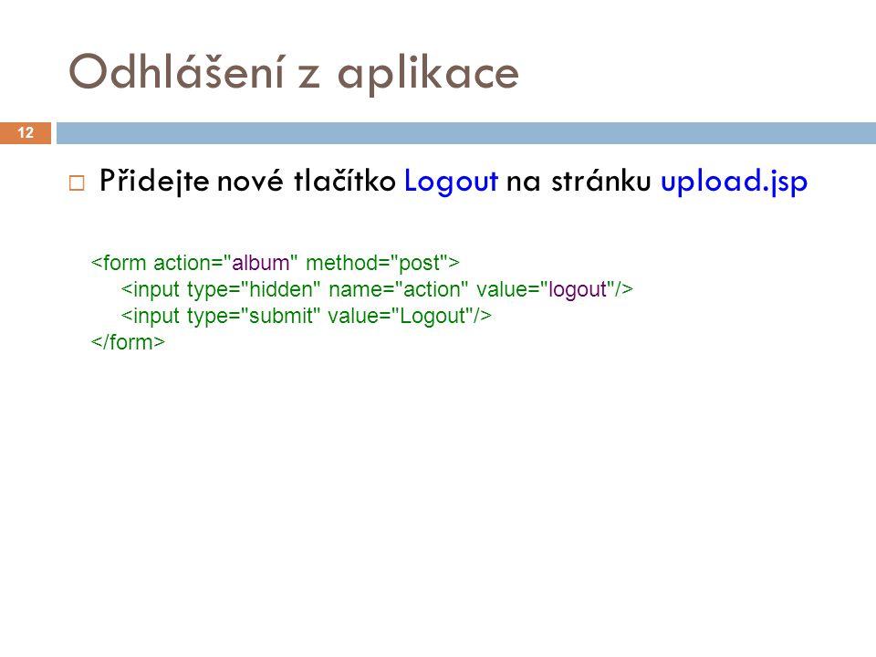 Odhlášení z aplikace  Přidejte nové tlačítko Logout na stránku upload.jsp 12