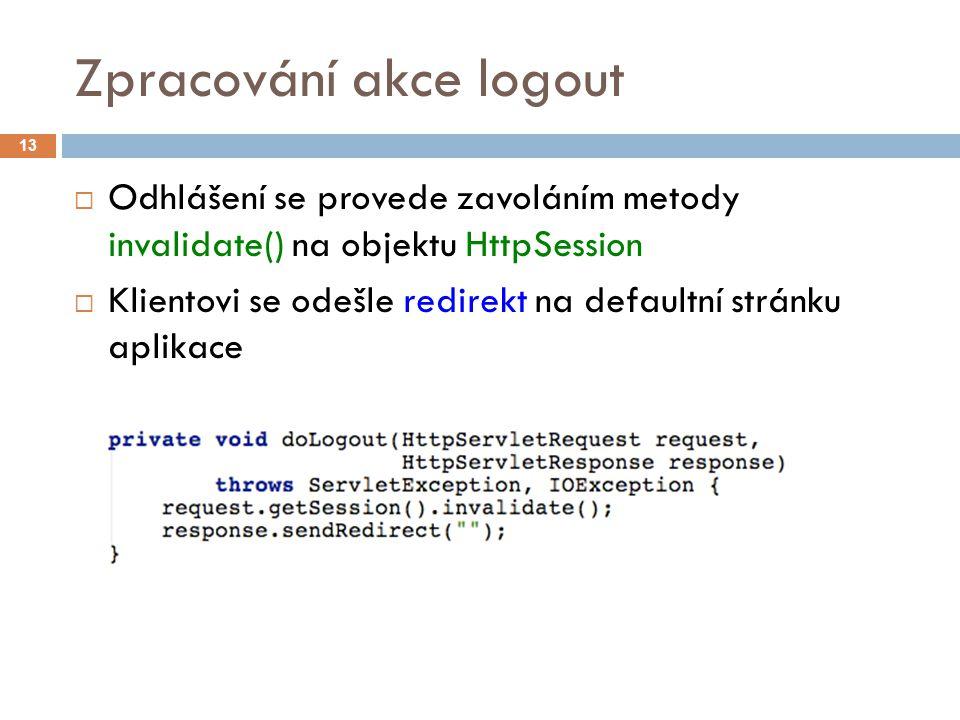 Zpracování akce logout  Odhlášení se provede zavoláním metody invalidate() na objektu HttpSession  Klientovi se odešle redirekt na defaultní stránku aplikace 13