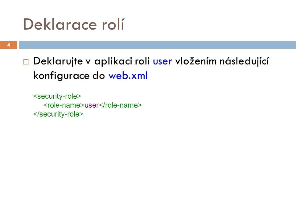 Deklarace rolí  Deklarujte v aplikaci roli user vložením následující konfigurace do web.xml 4 user