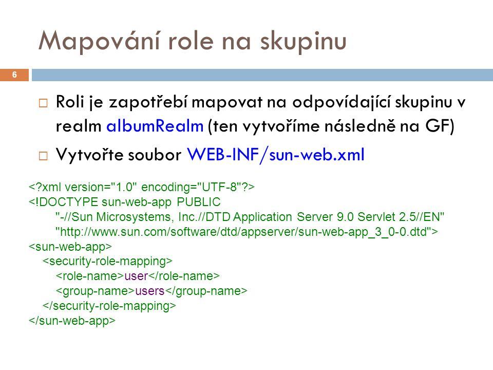 Mapování role na skupinu  Roli je zapotřebí mapovat na odpovídající skupinu v realm albumRealm (ten vytvoříme následně na GF)  Vytvořte soubor WEB-INF/sun-web.xml 6 <!DOCTYPE sun-web-app PUBLIC -//Sun Microsystems, Inc.//DTD Application Server 9.0 Servlet 2.5//EN http://www.sun.com/software/dtd/appserver/sun-web-app_3_0-0.dtd > user users