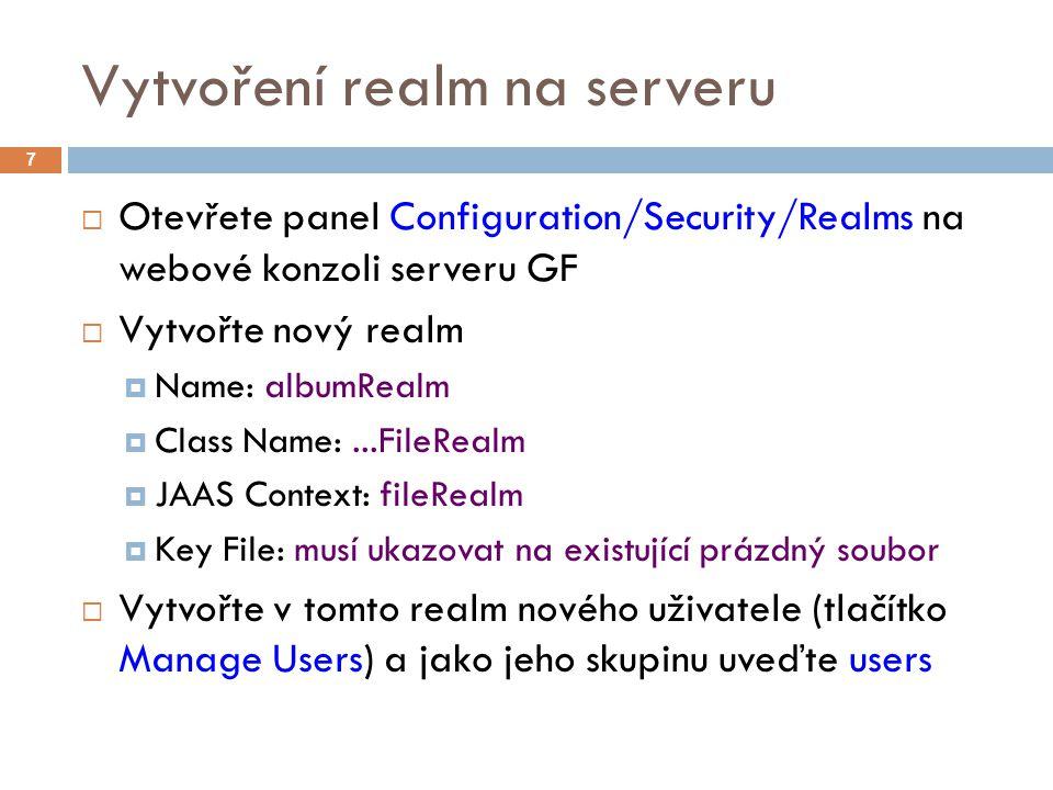 Vytvoření realm na serveru  Otevřete panel Configuration/Security/Realms na webové konzoli serveru GF  Vytvořte nový realm  Name: albumRealm  Class Name:...FileRealm  JAAS Context: fileRealm  Key File: musí ukazovat na existující prázdný soubor  Vytvořte v tomto realm nového uživatele (tlačítko Manage Users) a jako jeho skupinu uveďte users 7