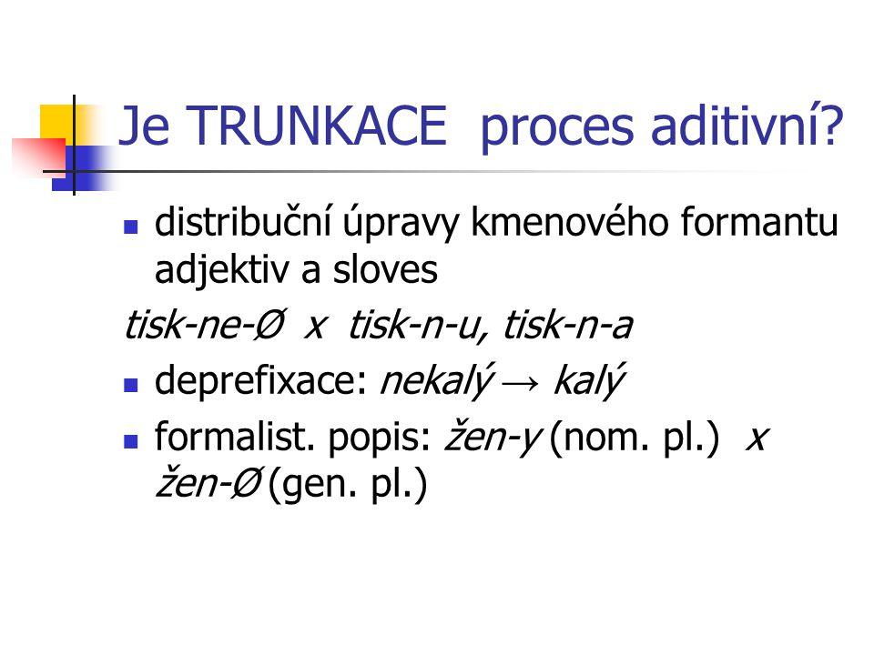 Je TRUNKACE proces aditivní? distribuční úpravy kmenového formantu adjektiv a sloves tisk-ne-Ø x tisk-n-u, tisk-n-a deprefixace: nekalý → kalý formali