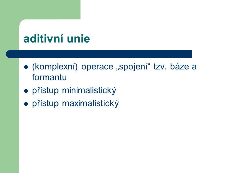 """aditivní unie (komplexní) operace """"spojení"""" tzv. báze a formantu přístup minimalistický přístup maximalistický"""