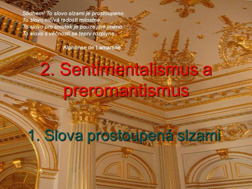 2. Sentimentalismus a preromantismus 1. Slova prostoupená slzami Sbohem! To slovo slzami je prostoupeno. To slovo ničívá radosti milostné. To slovo pr