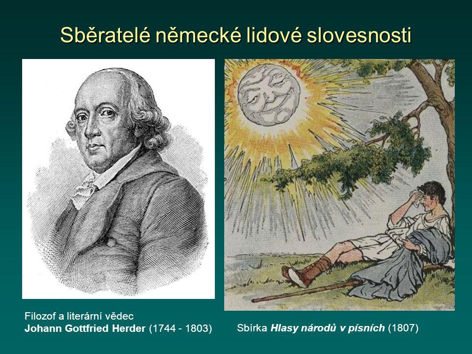 Sběratelé německé lidové slovesnosti Filozof a literární vědec Johann Gottfried Herder (1744 - 1803) Sbírka Hlasy národů v písních (1807)