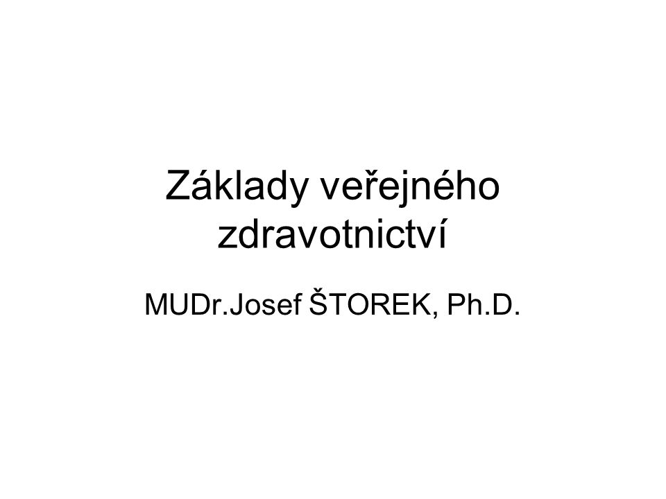 Základy veřejného zdravotnictví MUDr.Josef ŠTOREK, Ph.D.