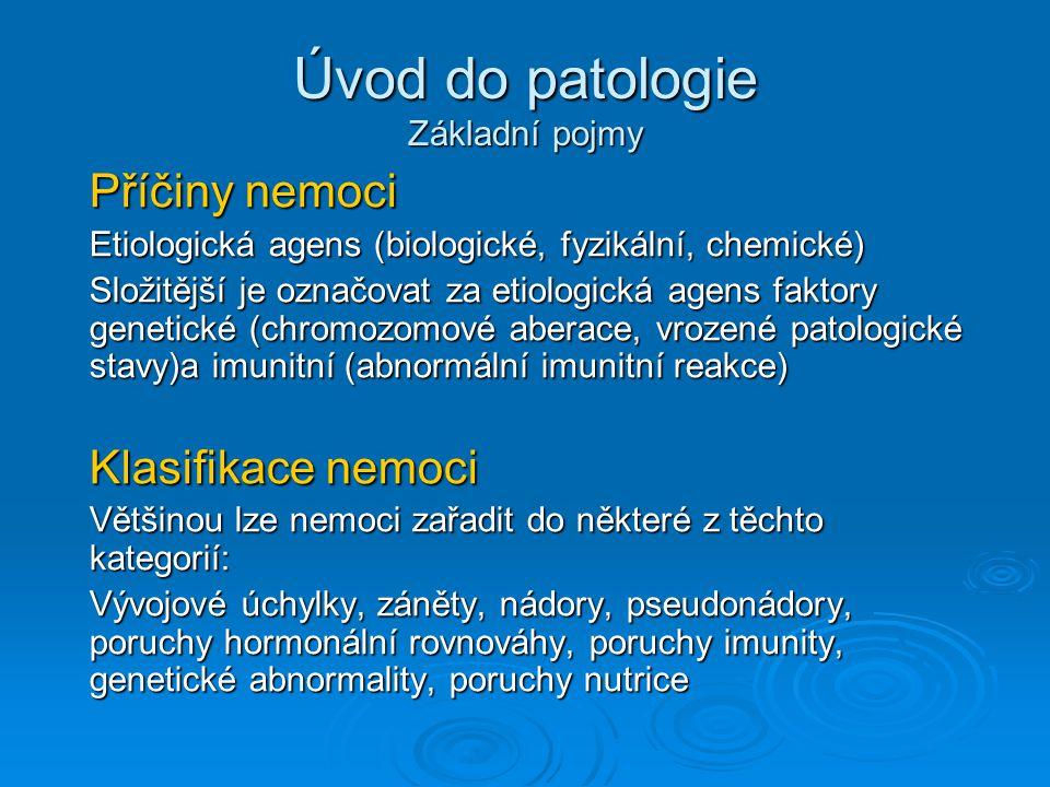 Úvod do patologie Základní pojmy Příčiny nemoci Etiologická agens (biologické, fyzikální, chemické) Složitější je označovat za etiologická agens faktory genetické (chromozomové aberace, vrozené patologické stavy)a imunitní (abnormální imunitní reakce) Klasifikace nemoci Většinou lze nemoci zařadit do některé z těchto kategorií: Vývojové úchylky, záněty, nádory, pseudonádory, poruchy hormonální rovnováhy, poruchy imunity, genetické abnormality, poruchy nutrice