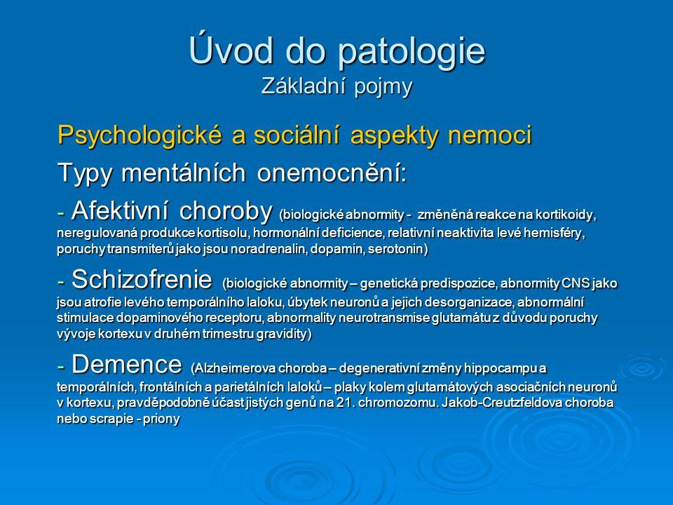 Úvod do patologie Základní pojmy Psychologické a sociální aspekty nemoci Typy mentálních onemocnění: - Afektivní choroby (biologické abnormity - změněná reakce na kortikoidy, neregulovaná produkce kortisolu, hormonální deficience, relativní neaktivita levé hemisféry, poruchy transmiterů jako jsou noradrenalin, dopamin, serotonin) - Schizofrenie (biologické abnormity – genetická predispozice, abnormity CNS jako jsou atrofie levého temporálního laloku, úbytek neuronů a jejich desorganizace, abnormální stimulace dopaminového receptoru, abnormality neurotransmise glutamátu z důvodu poruchy vývoje kortexu v druhém trimestru gravidity) - Demence (Alzheimerova choroba – degenerativní změny hippocampu a temporálních, frontálních a parietálních laloků – plaky kolem glutamátových asociačních neuronů v kortexu, pravděpodobně účast jistých genů na 21.