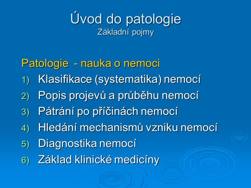 Úvod do patologie Základní pojmy Patologie - nauka o nemoci 1) Klasifikace (systematika) nemocí 2) Popis projevů a průběhu nemocí 3) Pátrání po příčinách nemocí 4) Hledání mechanismů vzniku nemocí 5) Diagnostika nemocí 6) Základ klinické medicíny