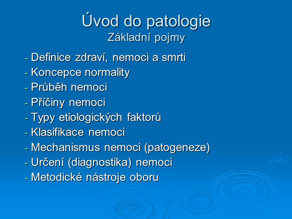 Úvod do patologie Základní pojmy - Definice zdraví, nemoci a smrti - Koncepce normality - Průběh nemoci - Příčiny nemoci - Typy etiologických faktorů - Klasifikace nemoci - Mechanismus nemoci (patogeneze) - Určení (diagnostika) nemoci - Metodické nástroje oboru