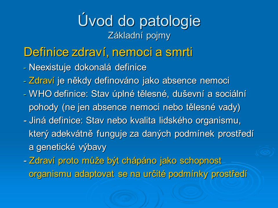 Úvod do patologie Základní pojmy Definice zdraví, nemoci a smrti - Neexistuje dokonalá definice - Zdraví je někdy definováno jako absence nemoci - WHO definice: Stav úplné tělesné, duševní a sociální pohody (ne jen absence nemoci nebo tělesné vady) pohody (ne jen absence nemoci nebo tělesné vady) - Jiná definice: Stav nebo kvalita lidského organismu, který adekvátně funguje za daných podmínek prostředí který adekvátně funguje za daných podmínek prostředí a genetické výbavy a genetické výbavy - Zdraví proto může být chápáno jako schopnost organismu adaptovat se na určité podmínky prostředí organismu adaptovat se na určité podmínky prostředí
