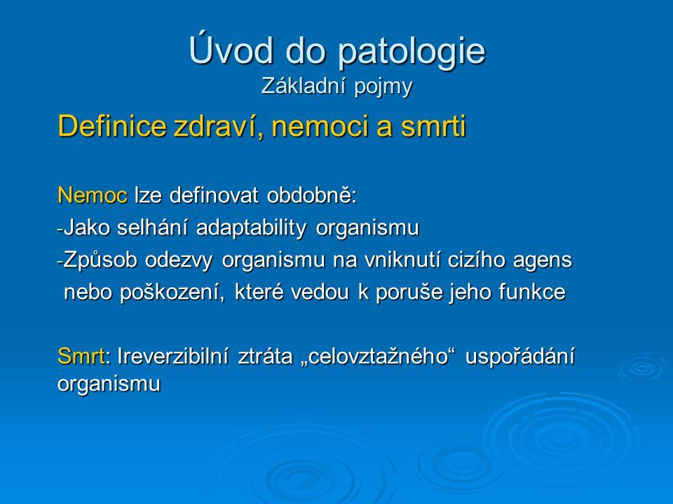"""Úvod do patologie Základní pojmy Definice zdraví, nemoci a smrti Nemoc lze definovat obdobně: - Jako selhání adaptability organismu - Způsob odezvy organismu na vniknutí cizího agens nebo poškození, které vedou k poruše jeho funkce nebo poškození, které vedou k poruše jeho funkce Smrt: Ireverzibilní ztráta """"celovztažného uspořádání organismu"""