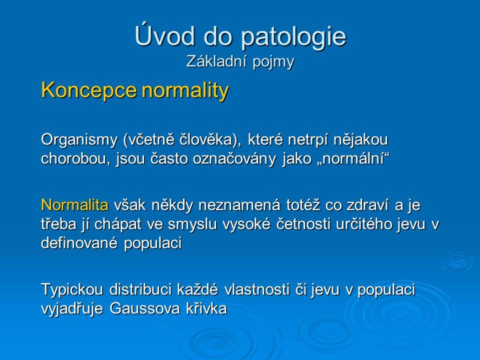 """Úvod do patologie Základní pojmy Koncepce normality Organismy (včetně člověka), které netrpí nějakou chorobou, jsou často označovány jako """"normální Normalita však někdy neznamená totéž co zdraví a je třeba jí chápat ve smyslu vysoké četnosti určitého jevu v definované populaci Typickou distribuci každé vlastnosti či jevu v populaci vyjadřuje Gaussova křivka"""