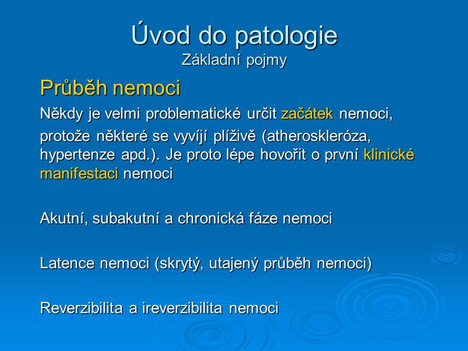 Úvod do patologie Základní pojmy Průběh nemoci Někdy je velmi problematické určit začátek nemoci, protože některé se vyvíjí plíživě (atheroskleróza, hypertenze apd.).