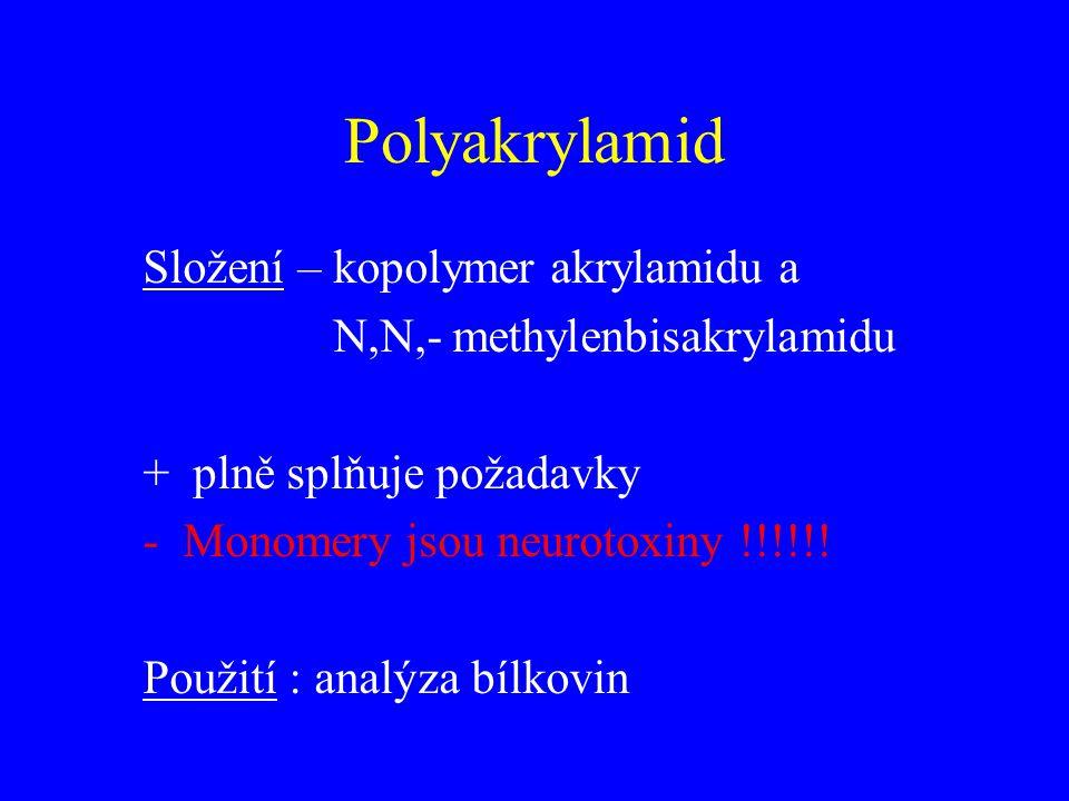 Polyakrylamid Složení – kopolymer akrylamidu a N,N,- methylenbisakrylamidu + plně splňuje požadavky -Monomery jsou neurotoxiny !!!!!! Použití : analýz