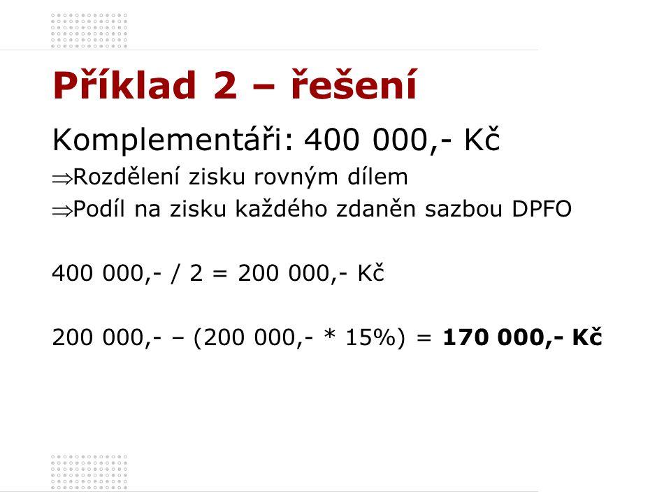 Příklad 2 – řešení Komplementáři: 400 000,- Kč  Rozdělení zisku rovným dílem  Podíl na zisku každého zdaněn sazbou DPFO 400 000,- / 2 = 200 000,- Kč 200 000,- – (200 000,- * 15%) = 170 000,- Kč