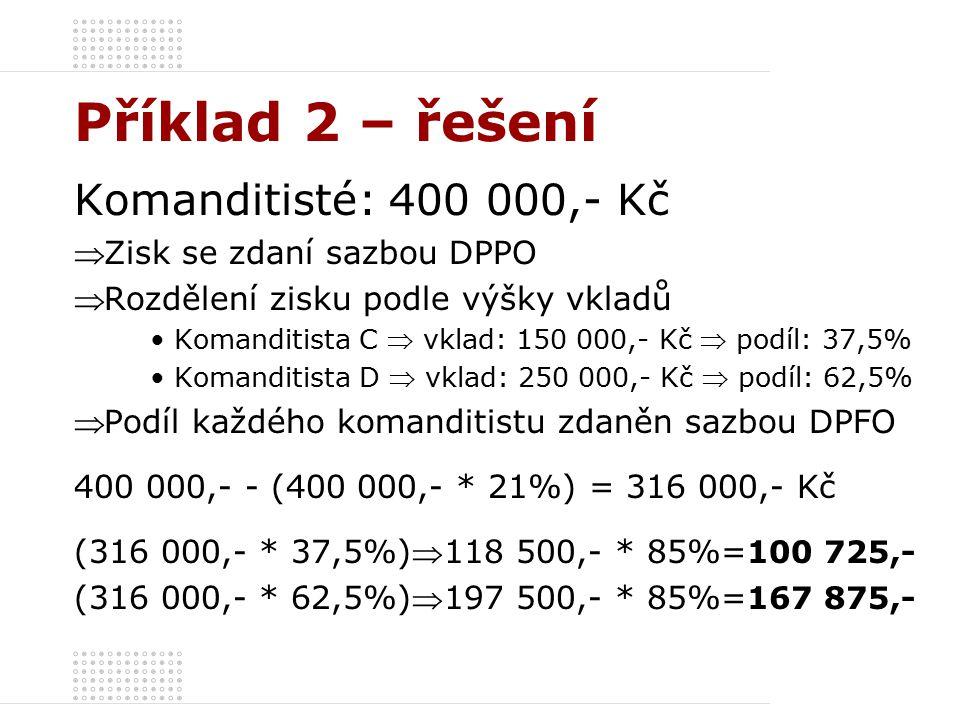 Příklad 2 – řešení Komanditisté: 400 000,- Kč  Zisk se zdaní sazbou DPPO  Rozdělení zisku podle výšky vkladů Komanditista C  vklad: 150 000,- Kč  podíl: 37,5% Komanditista D  vklad: 250 000,- Kč  podíl: 62,5%  Podíl každého komanditistu zdaněn sazbou DPFO 400 000,- - (400 000,- * 21%) = 316 000,- Kč (316 000,- * 37,5%)118 500,- * 85%= 100 725,- (316 000,- * 62,5%)197 500,- * 85%= 167 875,-