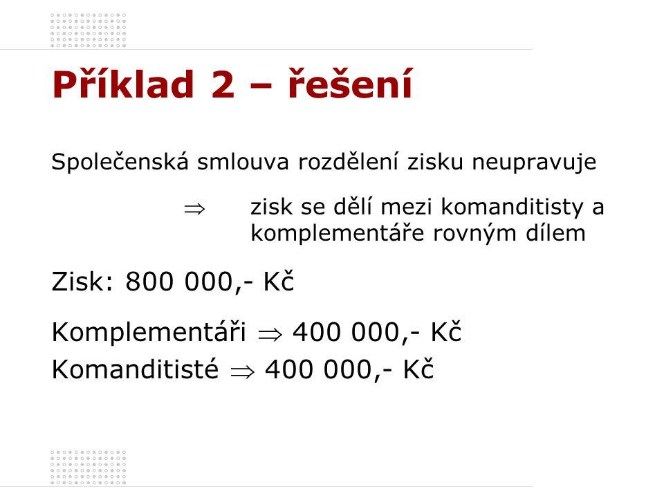 Příklad 2 – řešení Společenská smlouva rozdělení zisku neupravuje  zisk se dělí mezi komanditisty a komplementáře rovným dílem Zisk: 800 000,- Kč Komplementáři  400 000,- Kč Komanditisté  400 000,- Kč