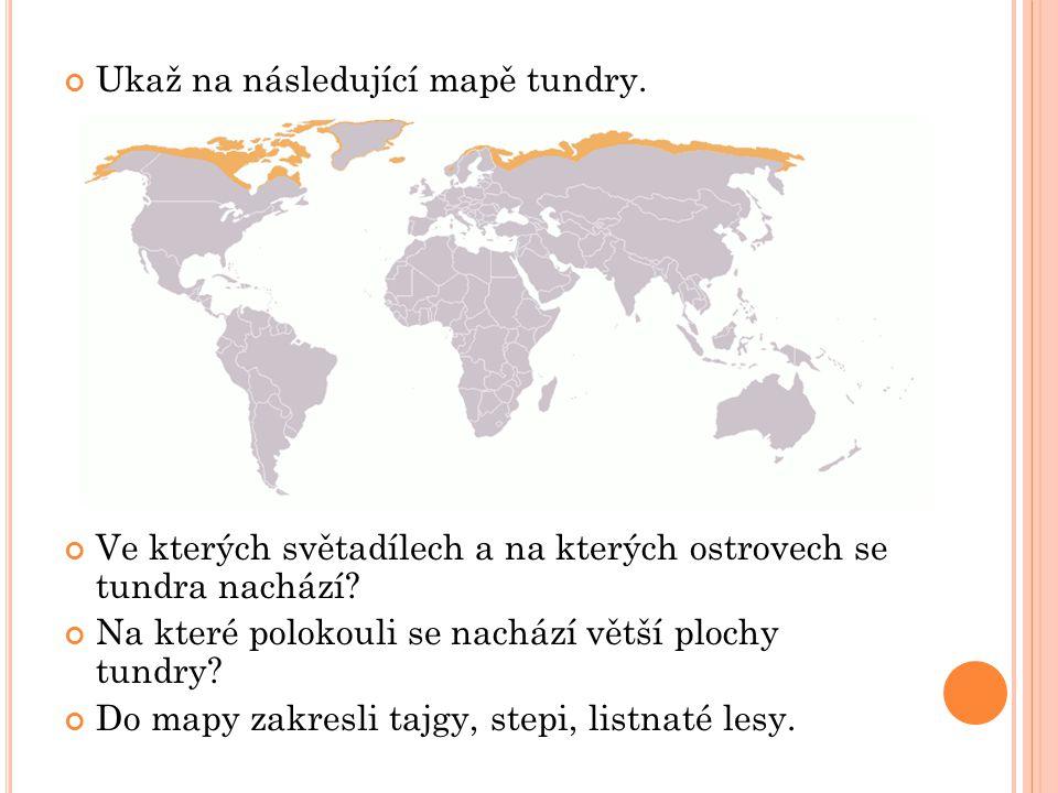 Ukaž na následující mapě tundry. Ve kterých světadílech a na kterých ostrovech se tundra nachází? Na které polokouli se nachází větší plochy tundry? D