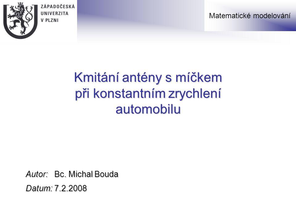 Kmitání antény s míčkem při konstantním zrychlení automobilu Autor: Bc. Michal Bouda Datum: 7.2.2008 Matematické modelování