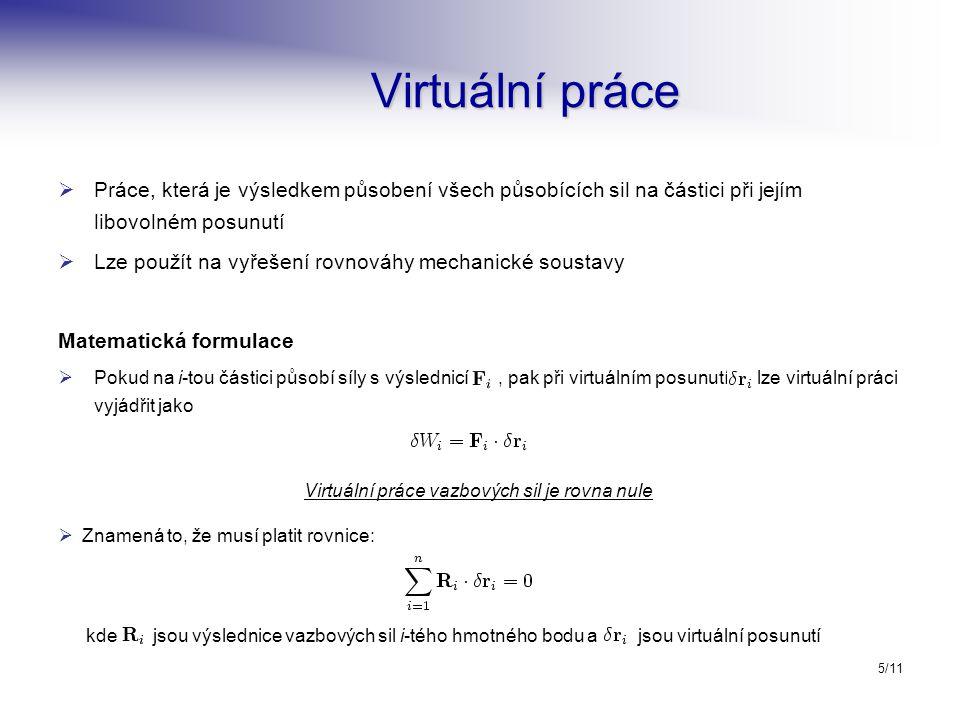 5/11 Virtuální práce   Práce, která je výsledkem působení všech působících sil na částici při jejím libovolném posunutí   Lze použít na vyřešení rovnováhy mechanické soustavy Matematická formulace   Pokud na i-tou částici působí síly s výslednicí, pak při virtuálním posunutí lze virtuální práci vyjádřit jako Virtuální práce vazbových sil je rovna nule  Znamená to, že musí platit rovnice: kde jsou výslednice vazbových sil i-tého hmotného bodu a jsou virtuální posunutí