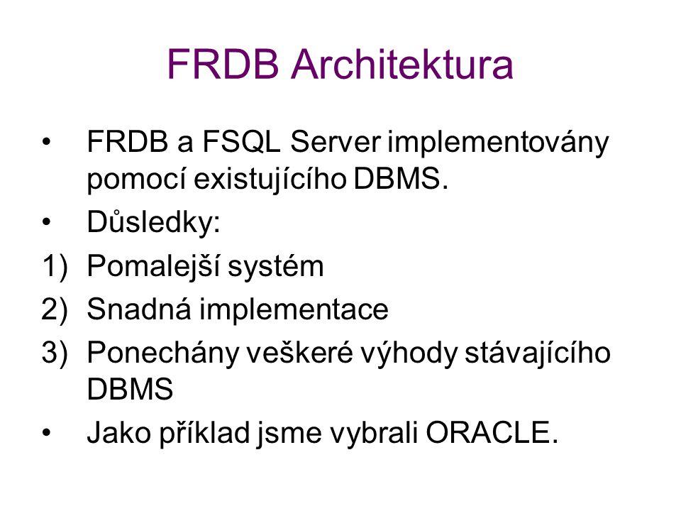 FRDB Architektura FRDB a FSQL Server implementovány pomocí existujícího DBMS. Důsledky: 1)Pomalejší systém 2)Snadná implementace 3)Ponechány veškeré v