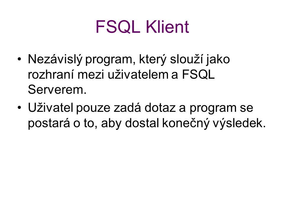 FSQL Klient Nezávislý program, který slouží jako rozhraní mezi uživatelem a FSQL Serverem. Uživatel pouze zadá dotaz a program se postará o to, aby do