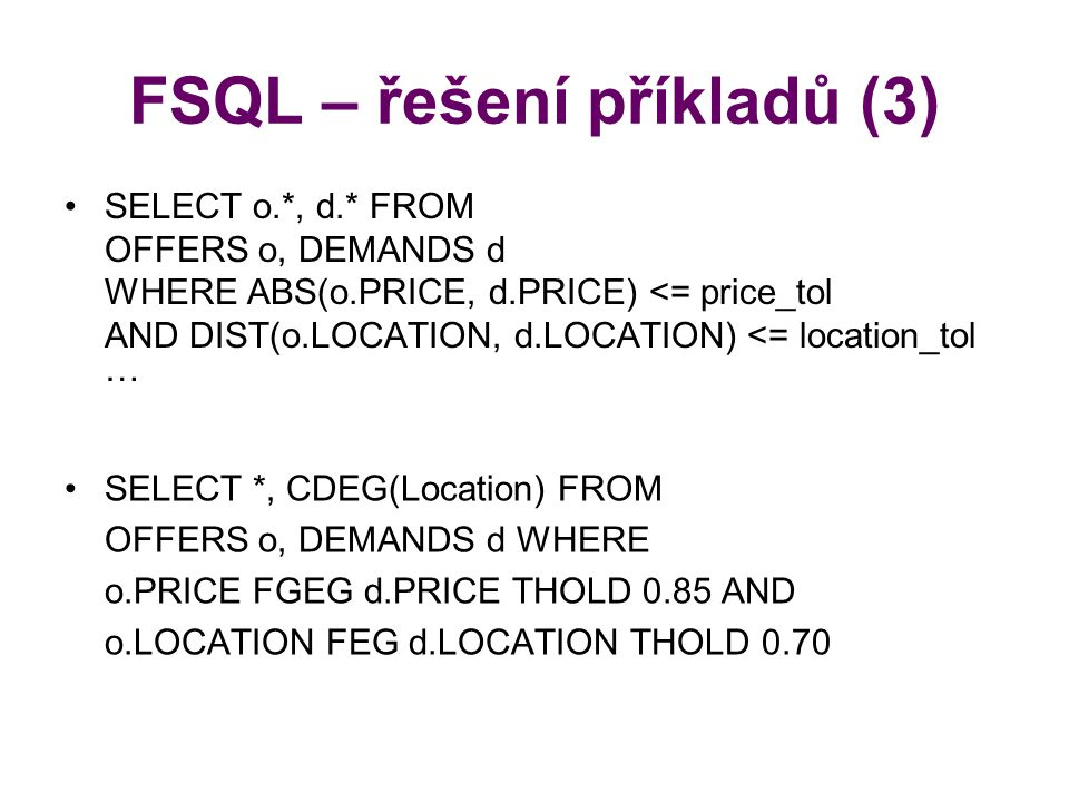 FSQL – řešení příkladů (3) SELECT o.*, d.* FROM OFFERS o, DEMANDS d WHERE ABS(o.PRICE, d.PRICE) <= price_tol AND DIST(o.LOCATION, d.LOCATION) <= location_tol … SELECT *, CDEG(Location) FROM OFFERS o, DEMANDS d WHERE o.PRICE FGEG d.PRICE THOLD 0.85 AND o.LOCATION FEG d.LOCATION THOLD 0.70