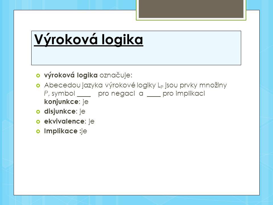 Výroková logika  výroková logika označuje:  Abecedou jazyka výrokové logiky L P jsou prvky množiny P, symbol ____ pro negaci a ____ pro implikaci ko