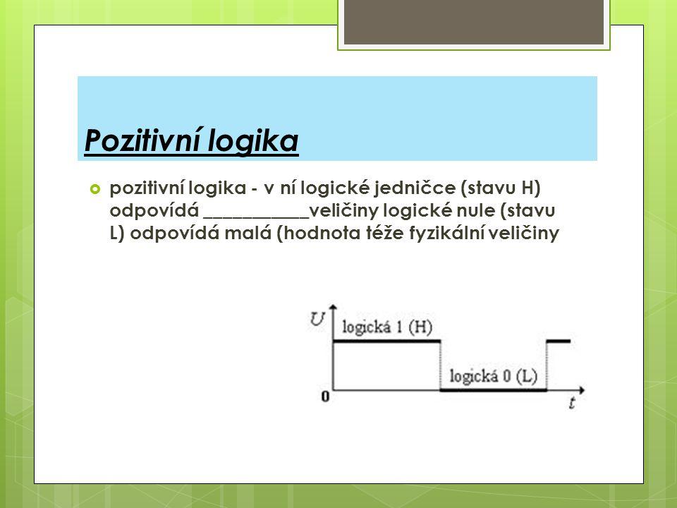 Negativní logika  Negativní logika - v ní logické jedničce (stavu H) odpovídá ___________veličiny (většinou napětí), logické nule (stavu L) pak odpovídá ____ hodnota téže fyzikální veličiny