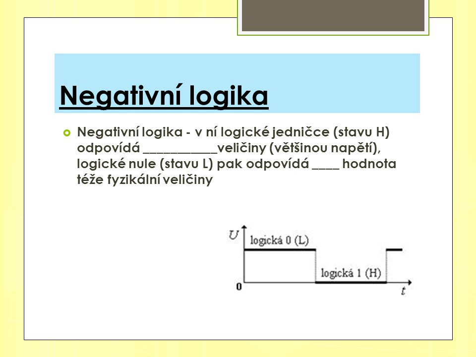 Negativní logika  Negativní logika - v ní logické jedničce (stavu H) odpovídá ___________veličiny (většinou napětí), logické nule (stavu L) pak odpov