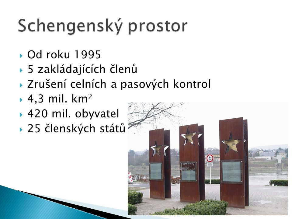  Od roku 1995  5 zakládajících členů  Zrušení celních a pasových kontrol  4,3 mil. km 2  420 mil. obyvatel  25 členských států