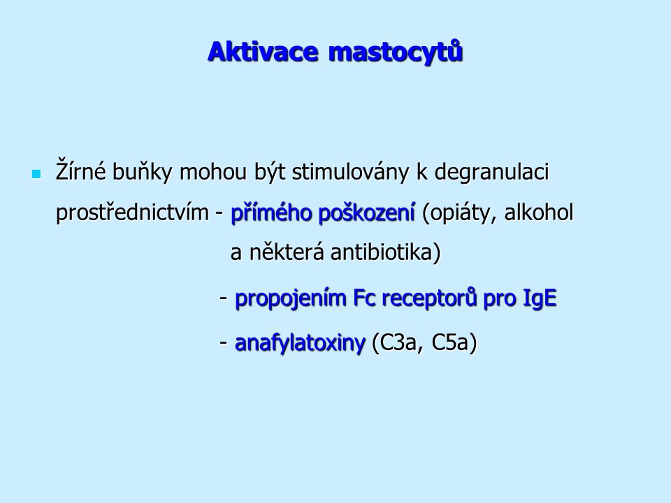 Aktivace mastocytů Žírné buňky mohou být stimulovány k degranulaci prostřednictvím - přímého poškození (opiáty, alkohol a některá antibiotika) Žírné buňky mohou být stimulovány k degranulaci prostřednictvím - přímého poškození (opiáty, alkohol a některá antibiotika) - propojením Fc receptorů pro IgE - propojením Fc receptorů pro IgE - anafylatoxiny (C3a, C5a) - anafylatoxiny (C3a, C5a)