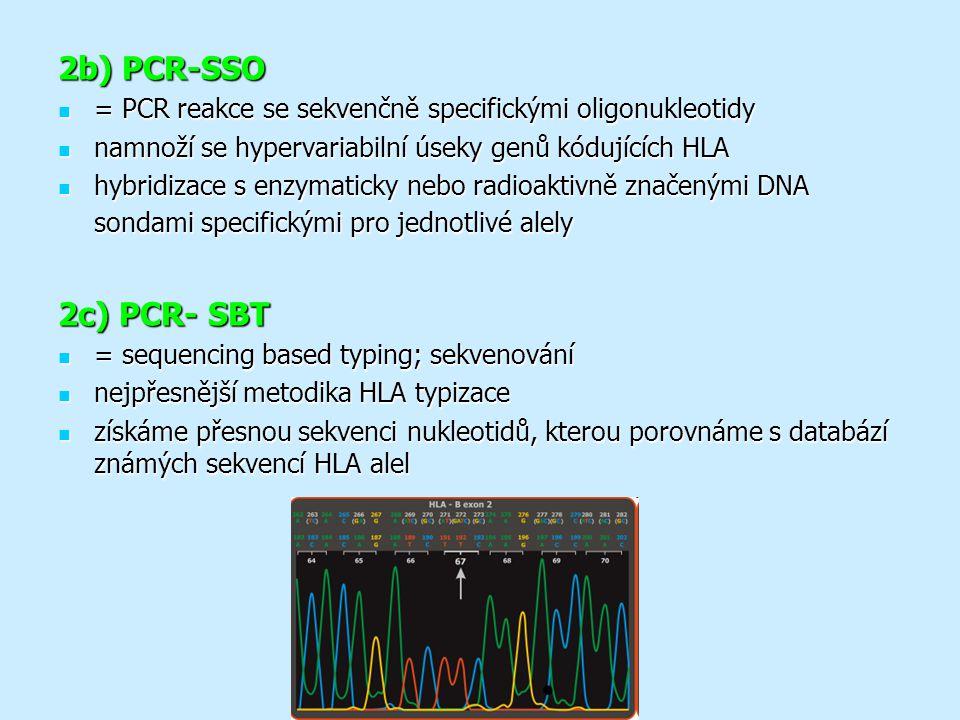 2b) PCR-SSO = PCR reakce se sekvenčně specifickými oligonukleotidy = PCR reakce se sekvenčně specifickými oligonukleotidy namnoží se hypervariabilní úseky genů kódujících HLA namnoží se hypervariabilní úseky genů kódujících HLA hybridizace s enzymaticky nebo radioaktivně značenými DNA sondami specifickými pro jednotlivé alely hybridizace s enzymaticky nebo radioaktivně značenými DNA sondami specifickými pro jednotlivé alely 2c) PCR- SBT = sequencing based typing; sekvenování = sequencing based typing; sekvenování nejpřesnější metodika HLA typizace nejpřesnější metodika HLA typizace získáme přesnou sekvenci nukleotidů, kterou porovnáme s databází známých sekvencí HLA alel získáme přesnou sekvenci nukleotidů, kterou porovnáme s databází známých sekvencí HLA alel