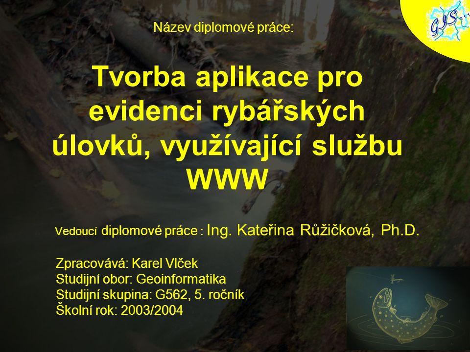 Tvorba aplikace pro evidenci rybářských úlovků, využívající službu WWW Vedoucí diplomové práce : Ing. Kateřina Růžičková, Ph.D. Název diplomové práce: