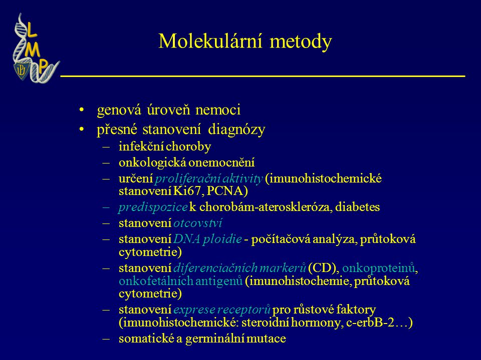 Molekulární metody genová úroveň nemoci přesné stanovení diagnózy –infekční choroby –onkologická onemocnění –určení proliferační aktivity (imunohistochemické stanovení Ki67, PCNA) –predispozice k chorobám-ateroskleróza, diabetes –stanovení otcovství –stanovení DNA ploidie - počítačová analýza, průtoková cytometrie) –stanovení diferenciačních markerů (CD), onkoproteinů, onkofetálních antigenů (imunohistochemie, průtoková cytometrie) –stanovení exprese receptorů pro růstové faktory (imunohistochemické: steroidní hormony, c-erbB-2…) –somatické a germinální mutace