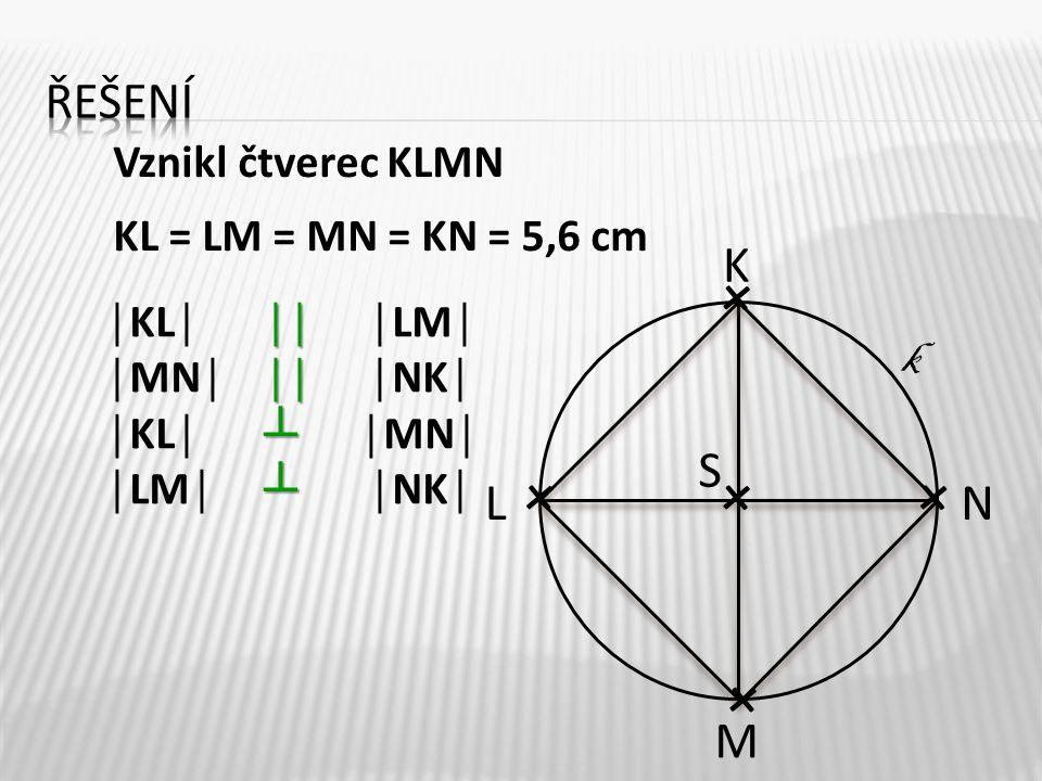 ││ ││ ┴ ┴ │KL││││LM│ │MN│ ││ │NK│ │KL│ ┴ │MN│ │LM│ ┴ │NK│ K M LN S k Vznikl čtverec KLMN KL = LM = MN = KN = 5,6 cm + + + + +