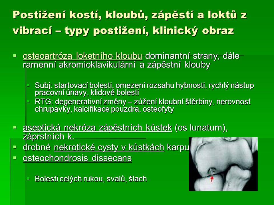Postižení kostí, kloubů, zápěstí a loktů z vibrací - kritéria pro hlášení profesionality  Izolovaná osteoartróza kloubů ruky, zápěstí, lokte se závažným funkčním omezením (o >1/3 dle ortopeda) vedoucí k výraznému omezení pracovní schopnosti  Aseptické nekrózy zápěstních nebo záprstních kůstek s poruchou funkce a práceschopnosti  Verifikace nálezu vyšetřením RTG (degenerativní změny), event.