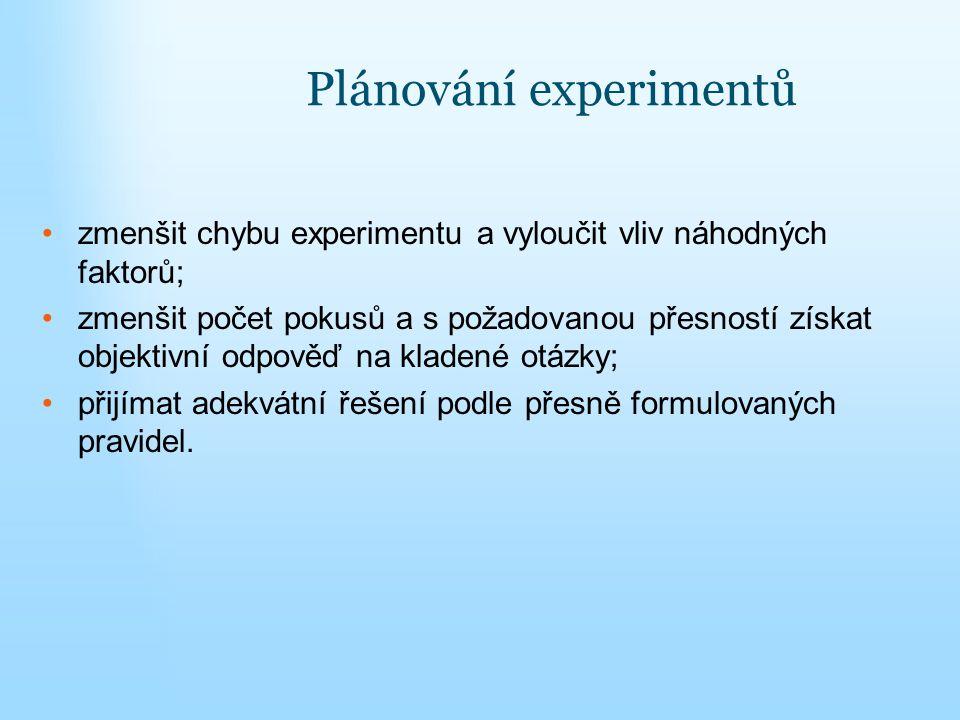 Plánování experimentů zmenšit chybu experimentu a vyloučit vliv náhodných faktorů; zmenšit počet pokusů a s požadovanou přesností získat objektivní od